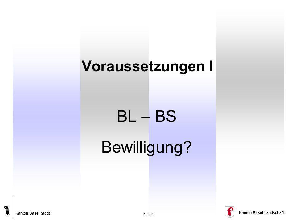 Kanton Basel-Stadt Kanton Basel-Landschaft Folie 6 BL – BS Bewilligung? Voraussetzungen I