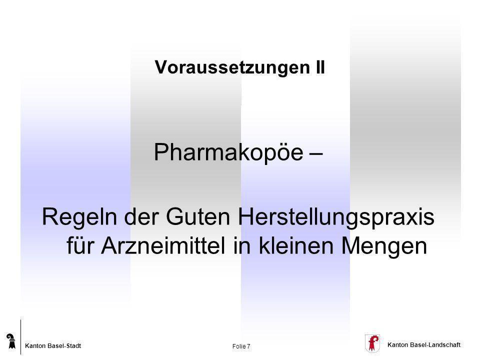 Kanton Basel-Stadt Kanton Basel-Landschaft Folie 7 Pharmakopöe – Regeln der Guten Herstellungspraxis für Arzneimittel in kleinen Mengen Voraussetzunge