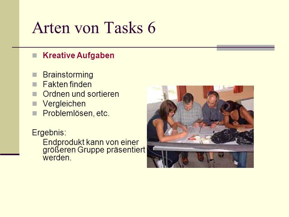 Arten von Tasks 6 Kreative Aufgaben Brainstorming Fakten finden Ordnen und sortieren Vergleichen Problemlösen, etc. Ergebnis: Endprodukt kann von eine