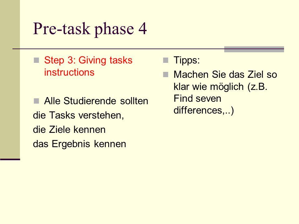 Pre-task phase 4 Step 3: Giving tasks instructions Alle Studierende sollten die Tasks verstehen, die Ziele kennen das Ergebnis kennen Tipps: Machen Si