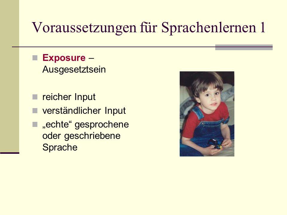 Voraussetzungen für Sprachenlernen 1 Exposure – Ausgesetztsein reicher Input verständlicher Input echte gesprochene oder geschriebene Sprache