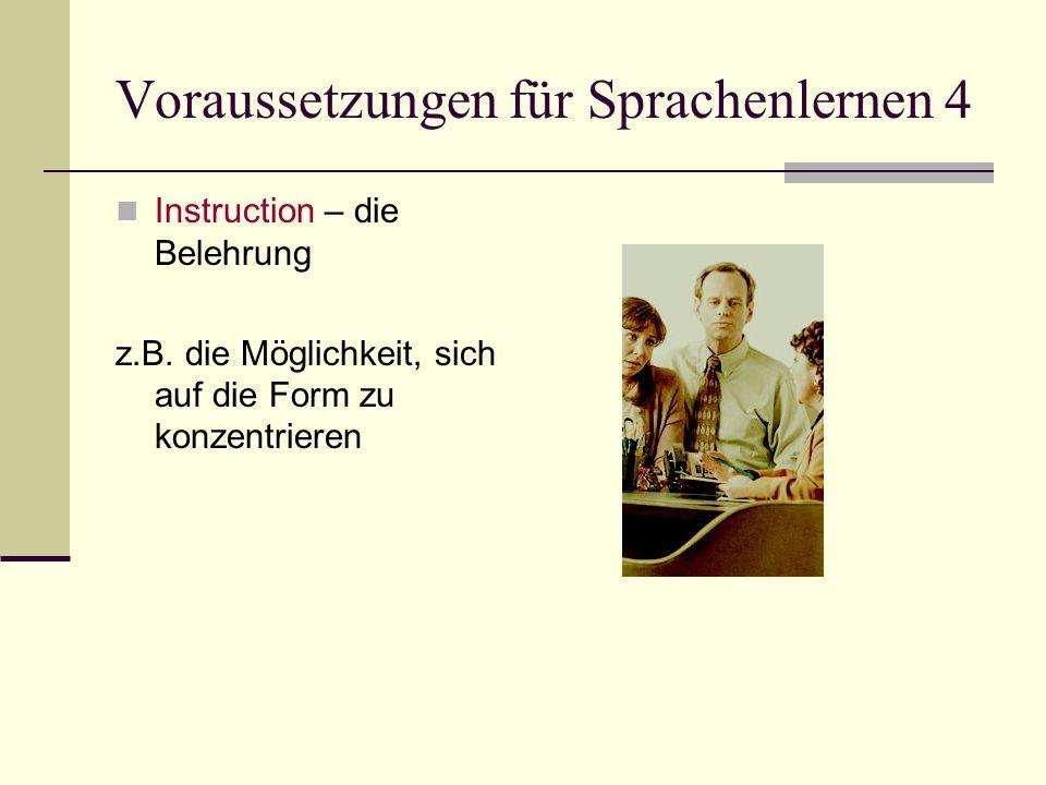 Voraussetzungen für Sprachenlernen 4 Instruction – die Belehrung z.B. die Möglichkeit, sich auf die Form zu konzentrieren
