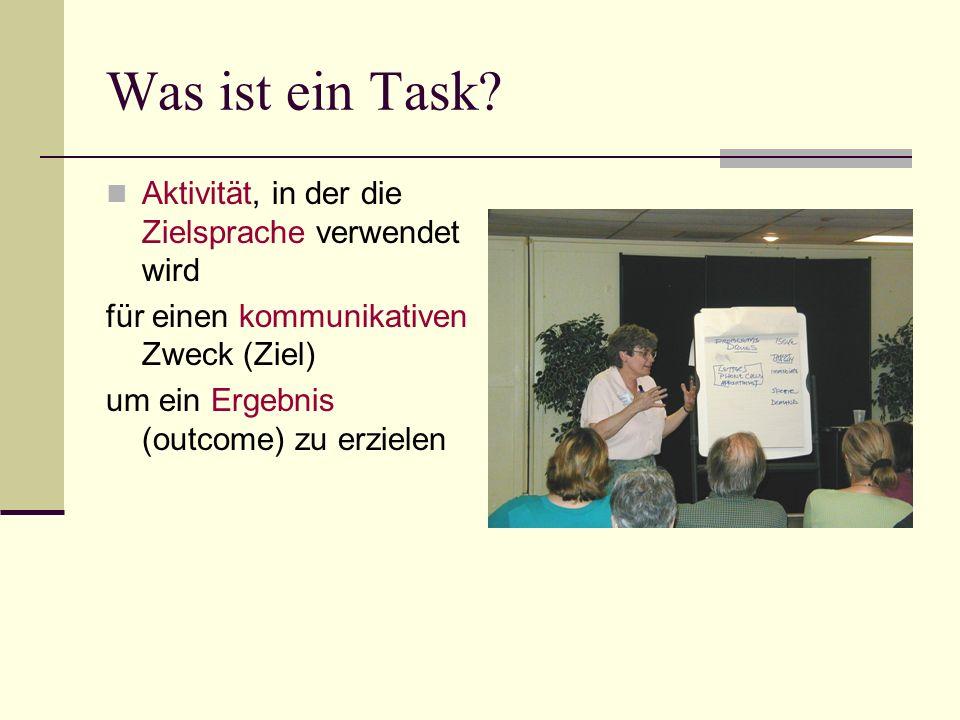 Was ist ein Task? Aktivität, in der die Zielsprache verwendet wird für einen kommunikativen Zweck (Ziel) um ein Ergebnis (outcome) zu erzielen