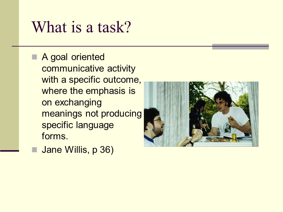 What is a task? A goal oriented communicative activity with a specific outcome, where the emphasis is on exchanging meanings not producing specific la