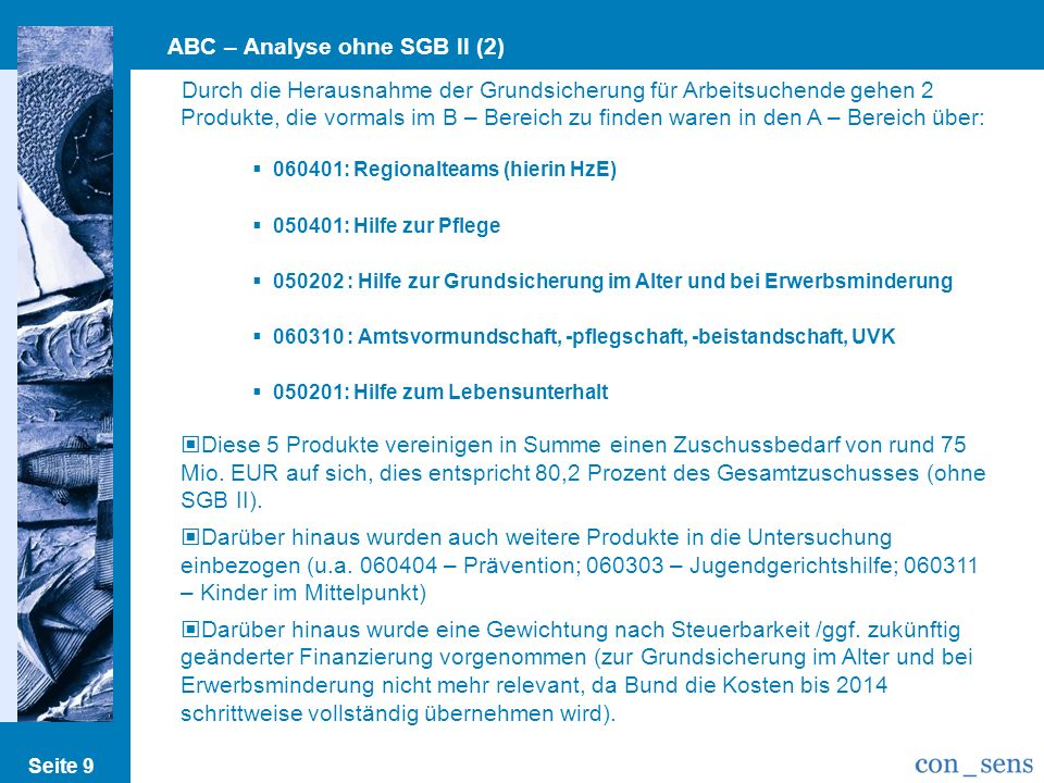 ABC – Analyse ohne SGB II (2) Seite 9 Durch die Herausnahme der Grundsicherung für Arbeitsuchende gehen 2 Produkte, die vormals im B – Bereich zu find
