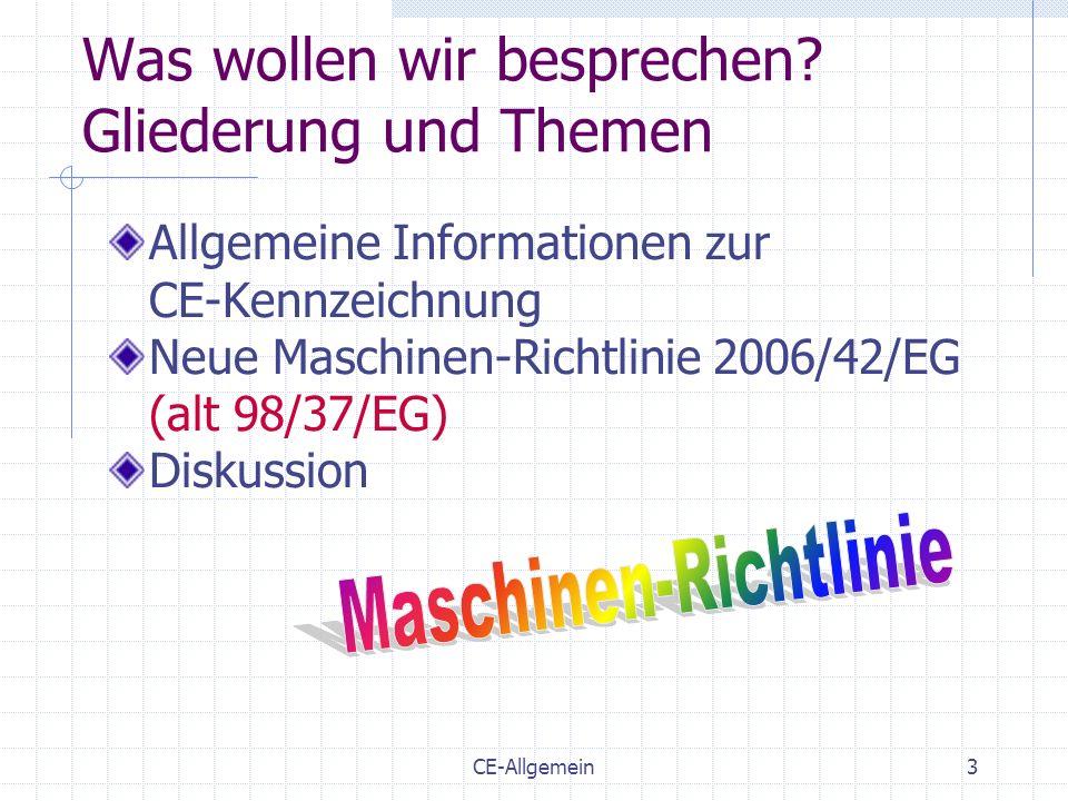 CE-Allgemein3 Was wollen wir besprechen? Gliederung und Themen Allgemeine Informationen zur CE-Kennzeichnung Neue Maschinen-Richtlinie 2006/42/EG (alt