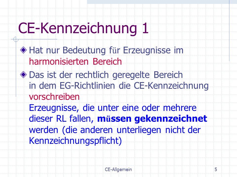 CE-Allgemein6 CE-Kennzeichnung 2 Die CE-Kennzeichnung : Zeigt die Einhaltung der Bestimmungen aller anzuwendenden EG-Richtlinien an Ist ein Verwaltungszeichen (Reisepass) Ist kein Normkonformit ä ts-, G ü te-, Qualit ä ts- oder Herkunftszeichen Ist untauglich f ü r den Wettbewerb Ist nur beim erstmaligen Inverkehrbringen anzuwenden