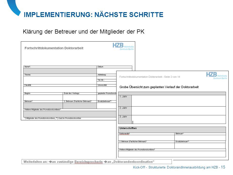 Kick-Off - Strukturierte DoktorandInnenausbildung am HZB - 15 IMPLEMENTIERUNG: NÄCHSTE SCHRITTE Klärung der Betreuer und der Mitglieder der PK