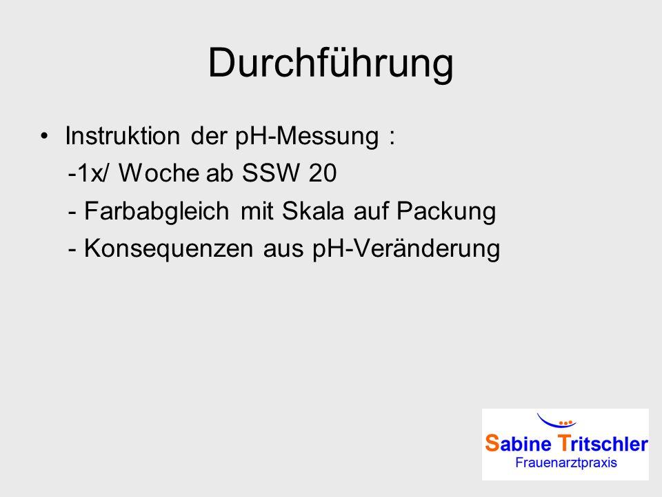 Durchführung Instruktion der pH-Messung : -1x/ Woche ab SSW 20 - Farbabgleich mit Skala auf Packung - Konsequenzen aus pH-Veränderung