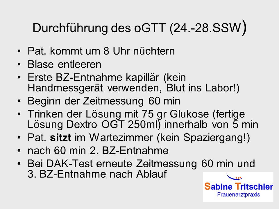 Durchführung des oGTT (24.-28.SSW ) Pat. kommt um 8 Uhr nüchtern Blase entleeren Erste BZ-Entnahme kapillär (kein Handmessgerät verwenden, Blut ins La
