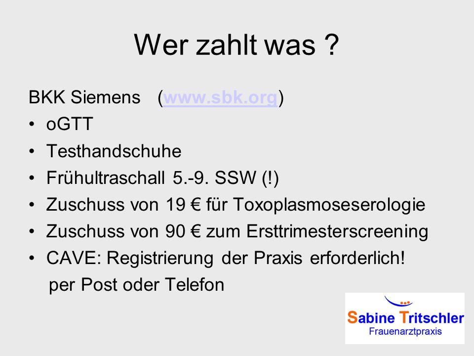 Wer zahlt was ? BKK Siemens (www.sbk.org)www.sbk.org oGTT Testhandschuhe Frühultraschall 5.-9. SSW (!) Zuschuss von 19 für Toxoplasmoseserologie Zusch