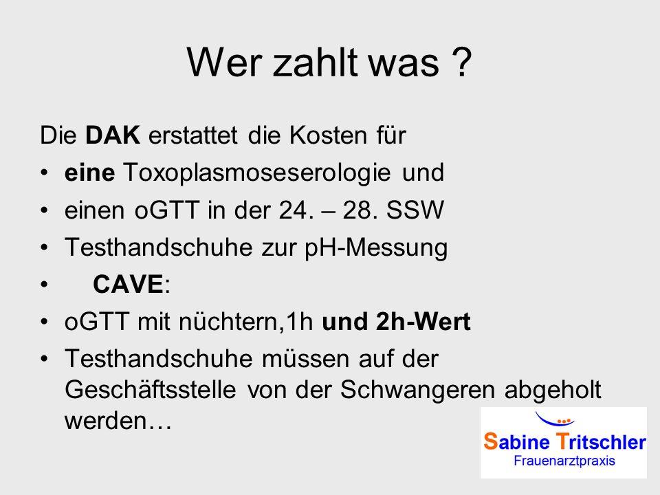 Wer zahlt was ? Die DAK erstattet die Kosten für eine Toxoplasmoseserologie und einen oGTT in der 24. – 28. SSW Testhandschuhe zur pH-Messung CAVE: oG