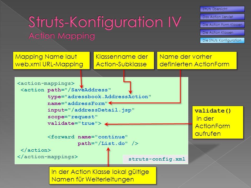 <action path= /SaveAddress type= adressbook.AddressAction name= addressForm input= /addressDetail.jsp scope= request validate= true > <forward name= continue path= /List.do /> struts-config.xml Die Struts Konfiguration Struts Übersicht Das Action Servlet Die Action Form Klassen Die Action Klassen Mapping Name laut web.xml URL-Mapping Klassenname der Action-Subklasse Name der vorher definierten ActionForm In der Action Klasse lokal gültige Namen für Weiterleitungen validate() in der ActionForm aufrufen validate() in der ActionForm aufrufen