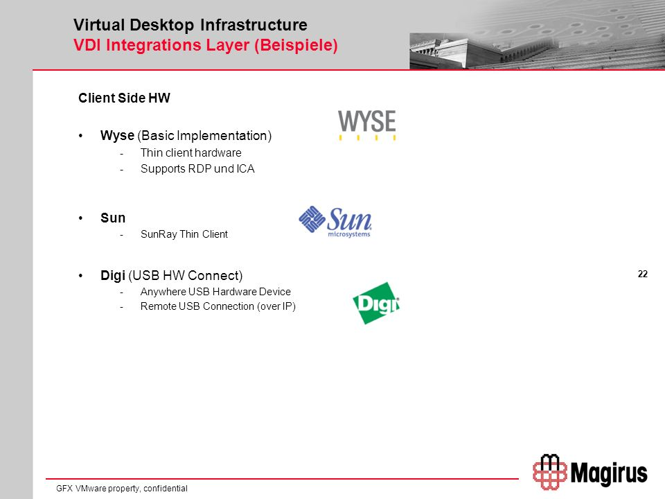 22 GFX VMware property, confidential Virtual Desktop Infrastructure VDI Integrations Layer (Beispiele) Client Side HW Wyse (Basic Implementation) -Thin client hardware -Supports RDP und ICA Sun -SunRay Thin Client Digi (USB HW Connect) -Anywhere USB Hardware Device -Remote USB Connection (over IP)