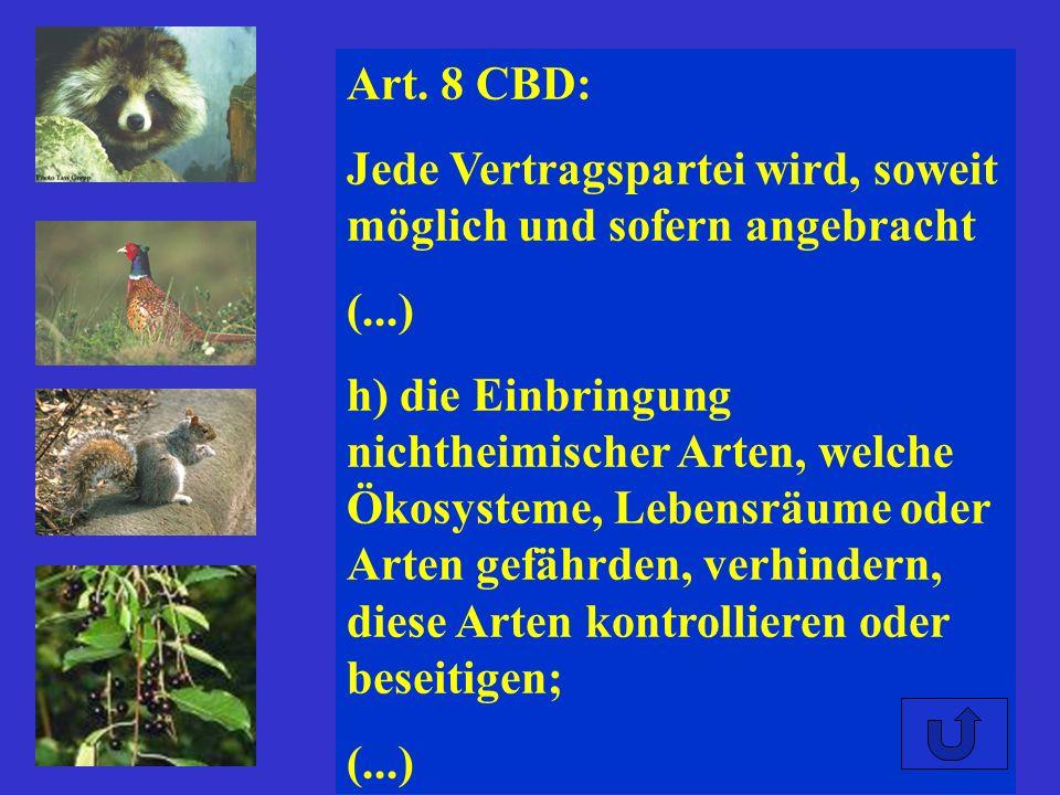 Art. 8 CBD: Jede Vertragspartei wird, soweit möglich und sofern angebracht (...) h) die Einbringung nichtheimischer Arten, welche Ökosysteme, Lebensrä