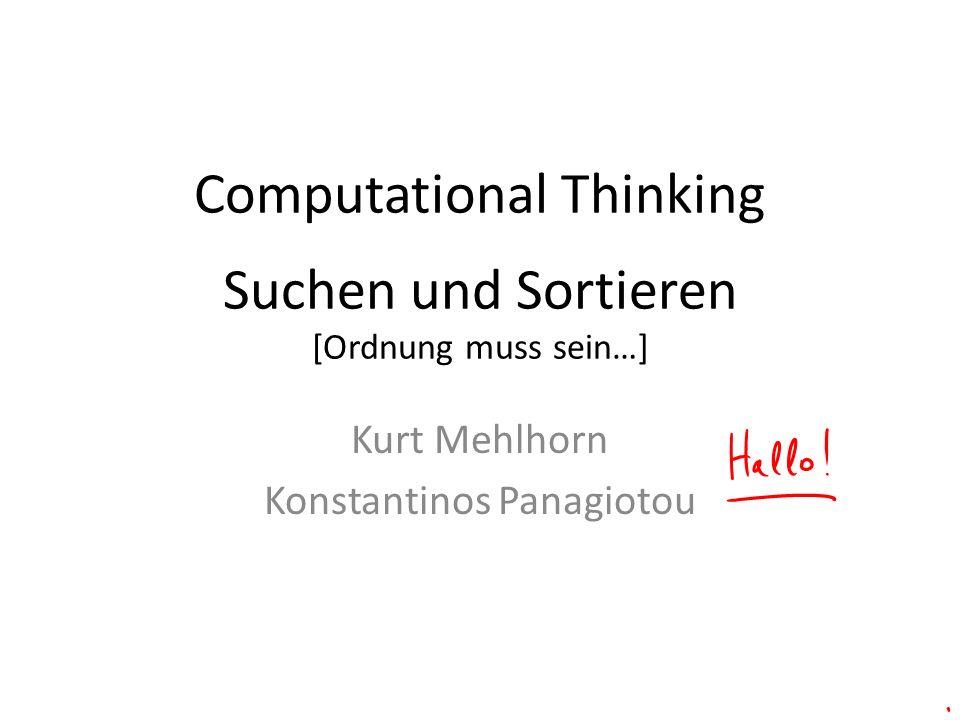 Computational Thinking Suchen und Sortieren [Ordnung muss sein…] Kurt Mehlhorn Konstantinos Panagiotou