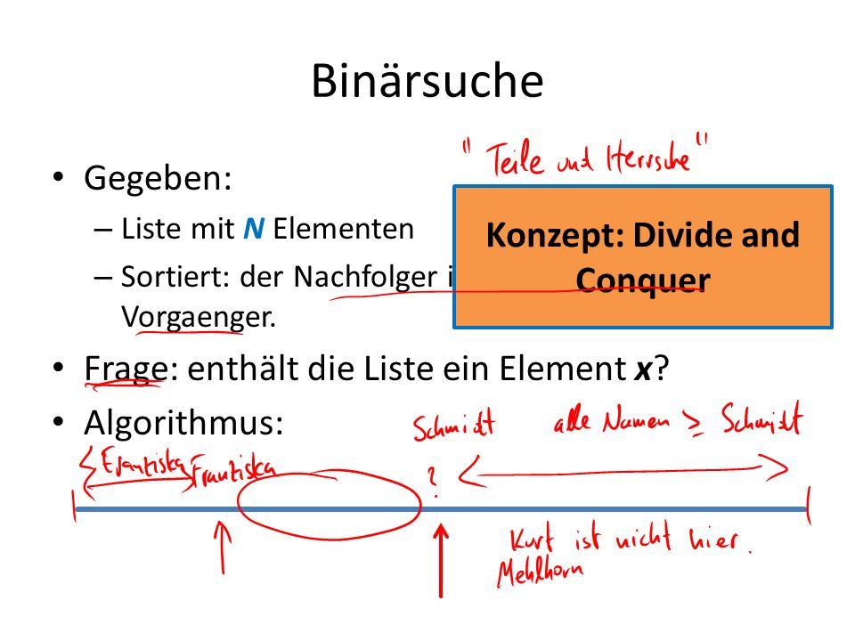 Binärsuche Gegeben: – Liste mit N Elementen – Sortiert: der Nachfolger ist groesser als sein Vorgaenger. Frage: enthält die Liste ein Element x? Algor