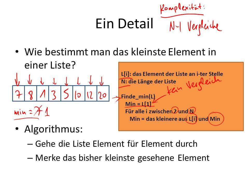 Ein Detail Wie bestimmt man das kleinste Element in einer Liste? Algorithmus: – Gehe die Liste Element für Element durch – Merke das bisher kleinste g