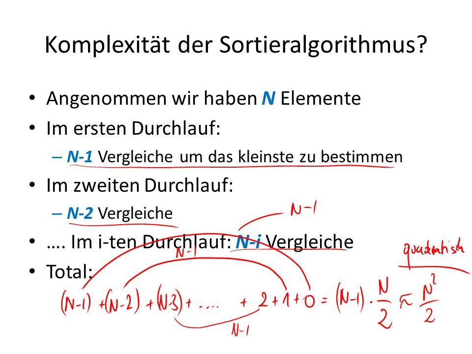 Komplexität der Sortieralgorithmus? Angenommen wir haben N Elemente Im ersten Durchlauf: – N-1 Vergleiche um das kleinste zu bestimmen Im zweiten Durc