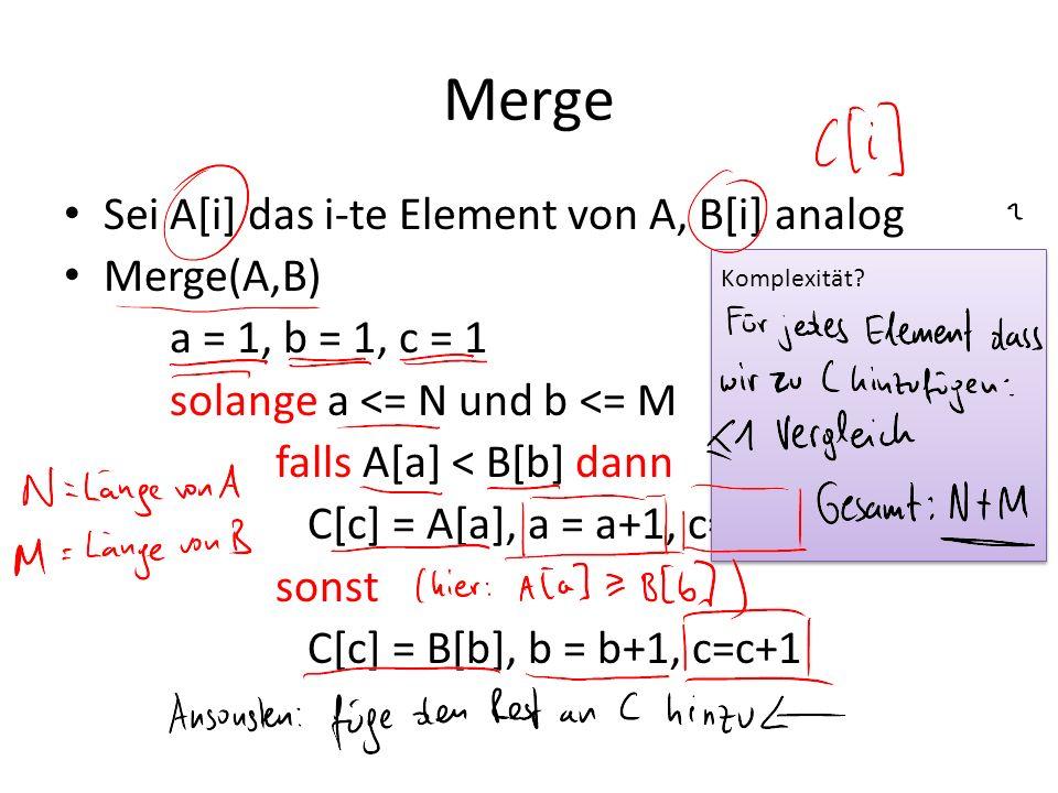 Merge Sei A[i] das i-te Element von A, B[i] analog Merge(A,B) a = 1, b = 1, c = 1 solange a <= N und b <= M falls A[a] < B[b] dann C[c] = A[a], a = a+