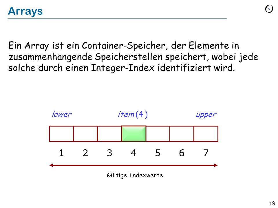 19 Arrays Ein Array ist ein Container-Speicher, der Elemente in zusammenhängende Speicherstellen speichert, wobei jede solche durch einen Integer-Index identifiziert wird.