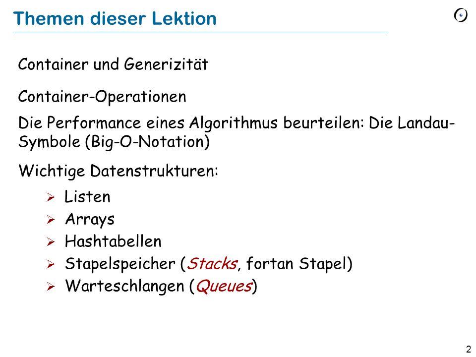 2 Themen dieser Lektion Container und Generizität Container-Operationen Die Performance eines Algorithmus beurteilen: Die Landau- Symbole (Big-O-Notation) Wichtige Datenstrukturen: Listen Arrays Hashtabellen Stapelspeicher (Stacks, fortan Stapel) Warteschlangen (Queues)