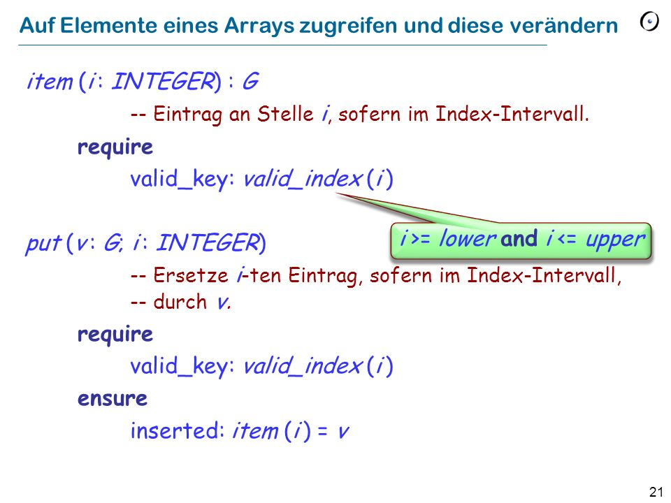 21 Auf Elemente eines Arrays zugreifen und diese verändern item (i : INTEGER) : G -- Eintrag an Stelle i, sofern im Index-Intervall.