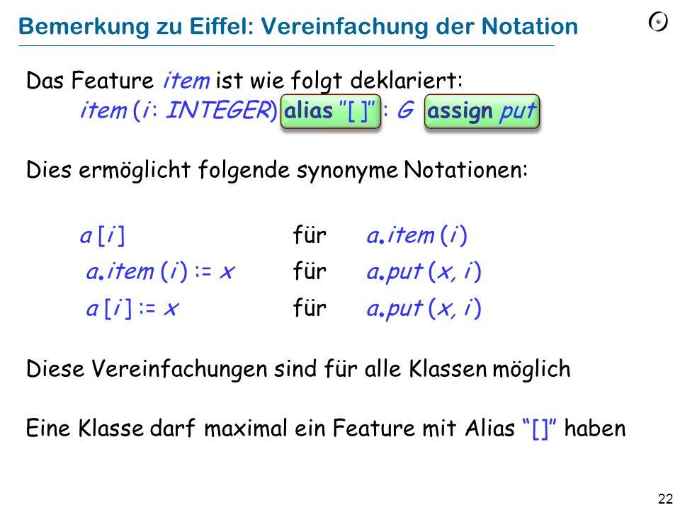 22 Bemerkung zu Eiffel: Vereinfachung der Notation Das Feature item ist wie folgt deklariert: item (i : INTEGER) alias [ ] : G assign put Dies ermöglicht folgende synonyme Notationen: a [i ] für a.