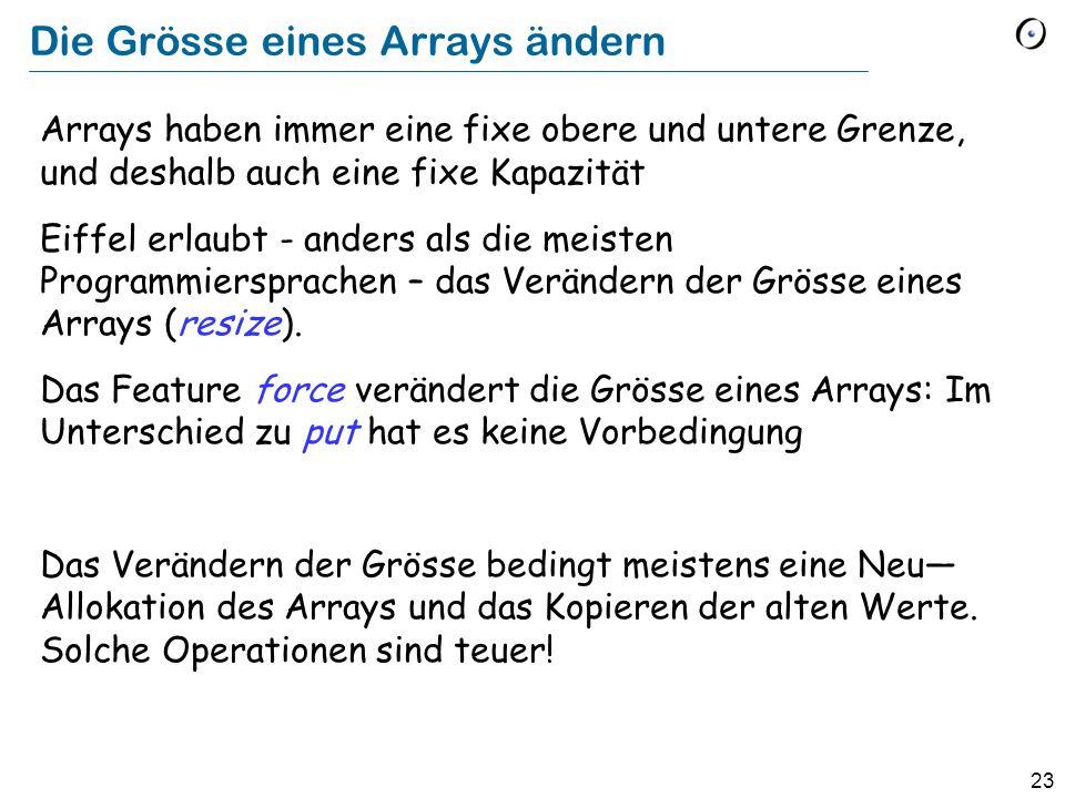 23 Die Grösse eines Arrays ändern Arrays haben immer eine fixe obere und untere Grenze, und deshalb auch eine fixe Kapazität Eiffel erlaubt - anders als die meisten Programmiersprachen – das Verändern der Grösse eines Arrays (resize).