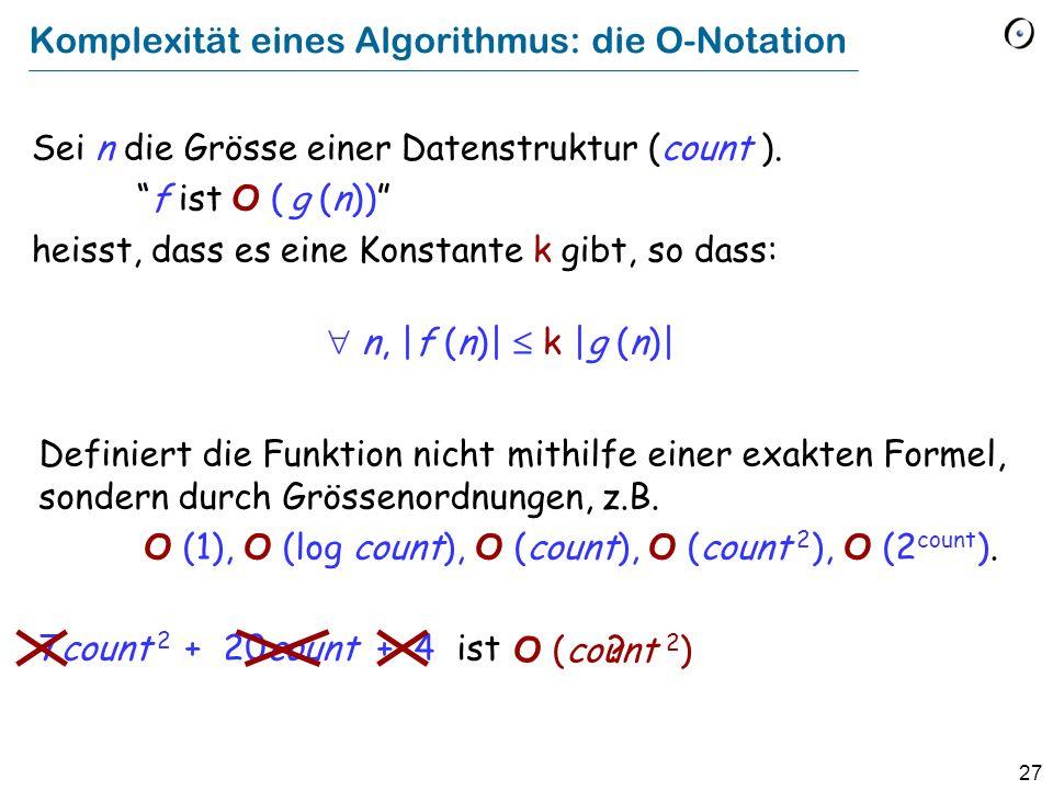 27 Komplexität eines Algorithmus: die O-Notation Definiert die Funktion nicht mithilfe einer exakten Formel, sondern durch Grössenordnungen, z.B.