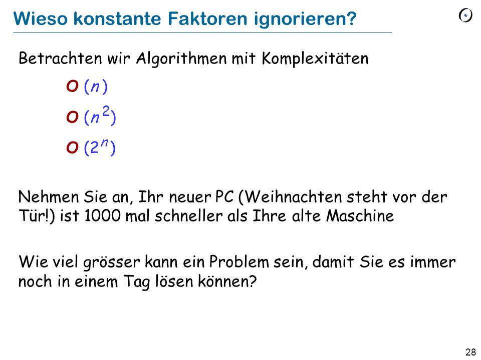 28 Wieso konstante Faktoren ignorieren? Betrachten wir Algorithmen mit Komplexitäten O (n ) O (n 2 ) O (2 n ) Nehmen Sie an, Ihr neuer PC (Weihnachten