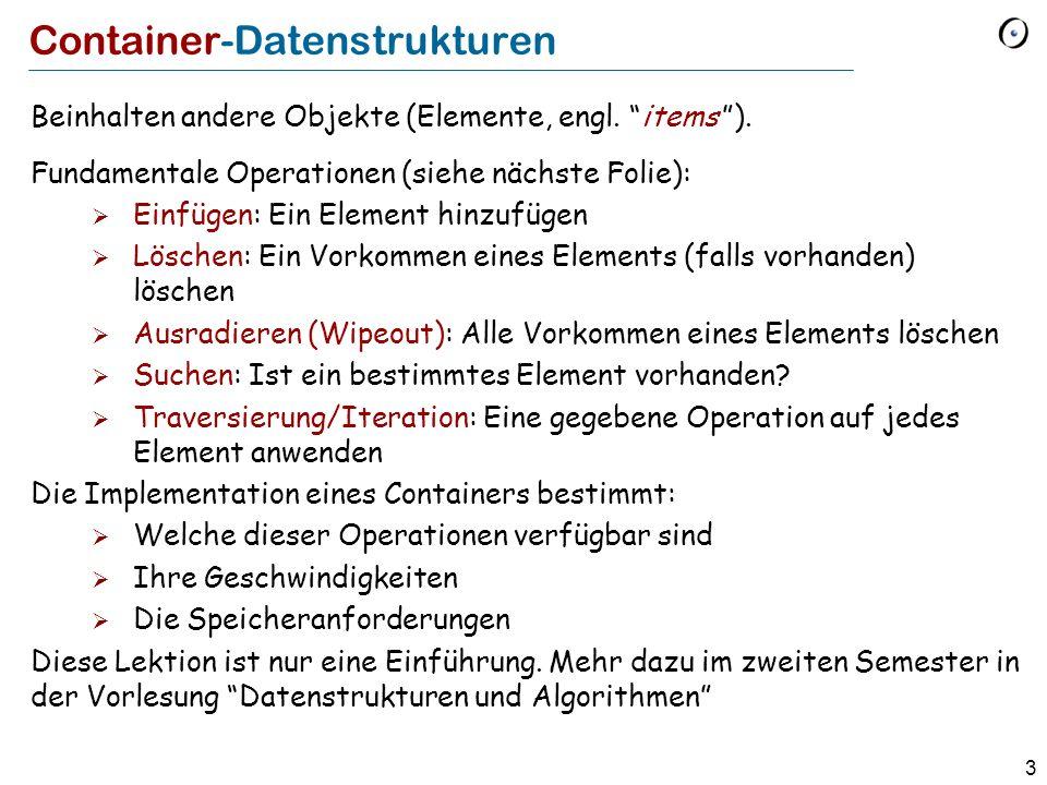 4 Container-Operationen Einfügen: Ein Element hinzufügen Löschen: Ein Vorkommen eines Elements (falls vorhanden) löschen Ausradieren (Wipeout): Alle Vorkommen eines Elements löschen Suchen: Ist ein bestimmtes Element vorhanden.