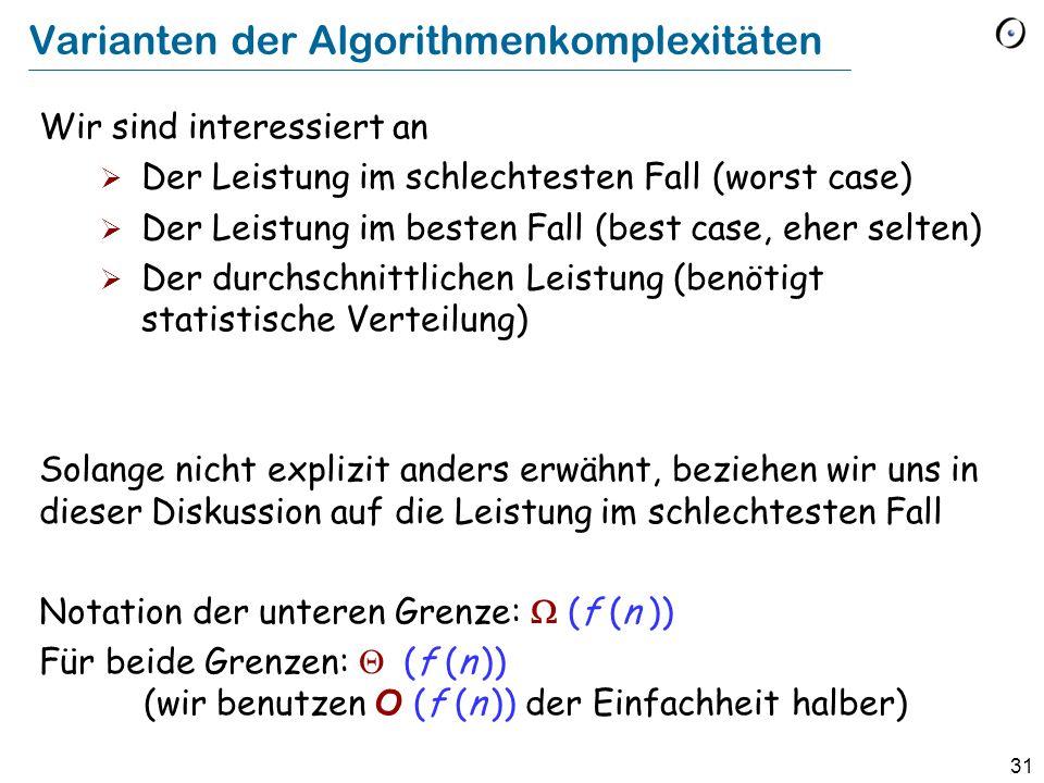 31 Varianten der Algorithmenkomplexitäten Wir sind interessiert an Der Leistung im schlechtesten Fall (worst case) Der Leistung im besten Fall (best case, eher selten) Der durchschnittlichen Leistung (benötigt statistische Verteilung) Solange nicht explizit anders erwähnt, beziehen wir uns in dieser Diskussion auf die Leistung im schlechtesten Fall Notation der unteren Grenze: (f (n )) Für beide Grenzen: (f (n )) (wir benutzen O (f (n )) der Einfachheit halber)