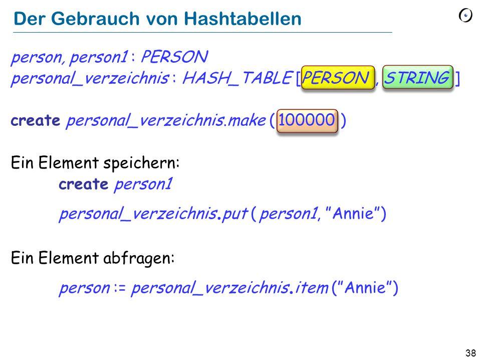 38 Der Gebrauch von Hashtabellen person, person1 : PERSON personal_verzeichnis : HASH_TABLE [PERSON, STRING ] create personal_verzeichnis.make ( 100000 ) Ein Element speichern: create person1 personal_verzeichnis.