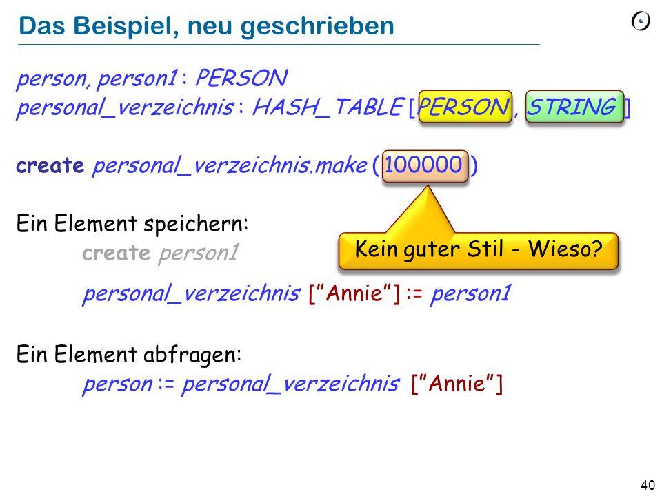 40 Das Beispiel, neu geschrieben person, person1 : PERSON personal_verzeichnis : HASH_TABLE [PERSON, STRING ] create personal_verzeichnis.make ( 100000 ) Ein Element speichern: create person1 personal_verzeichnis [Annie] := person1 Ein Element abfragen: person := personal_verzeichnis [Annie] Kein guter Stil - Wieso