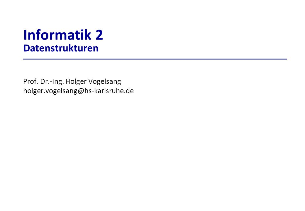 Informatik 2 Datenstrukturen Prof. Dr.-Ing. Holger Vogelsang holger.vogelsang@hs-karlsruhe.de