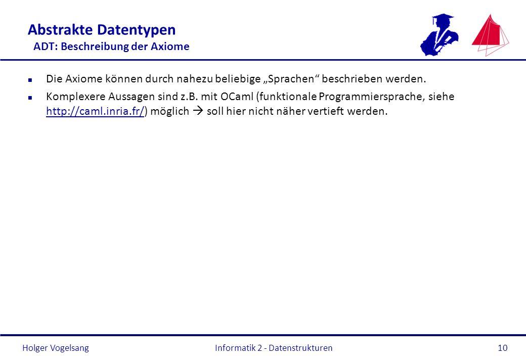 Holger Vogelsang Informatik 2 - Datenstrukturen10 Abstrakte Datentypen ADT: Beschreibung der Axiome n Die Axiome können durch nahezu beliebige Sprache