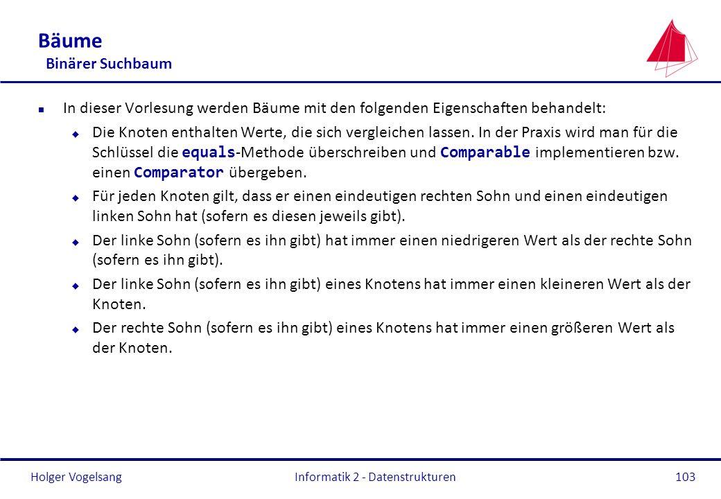 Holger Vogelsang Informatik 2 - Datenstrukturen103 Bäume Binärer Suchbaum n In dieser Vorlesung werden Bäume mit den folgenden Eigenschaften behandelt