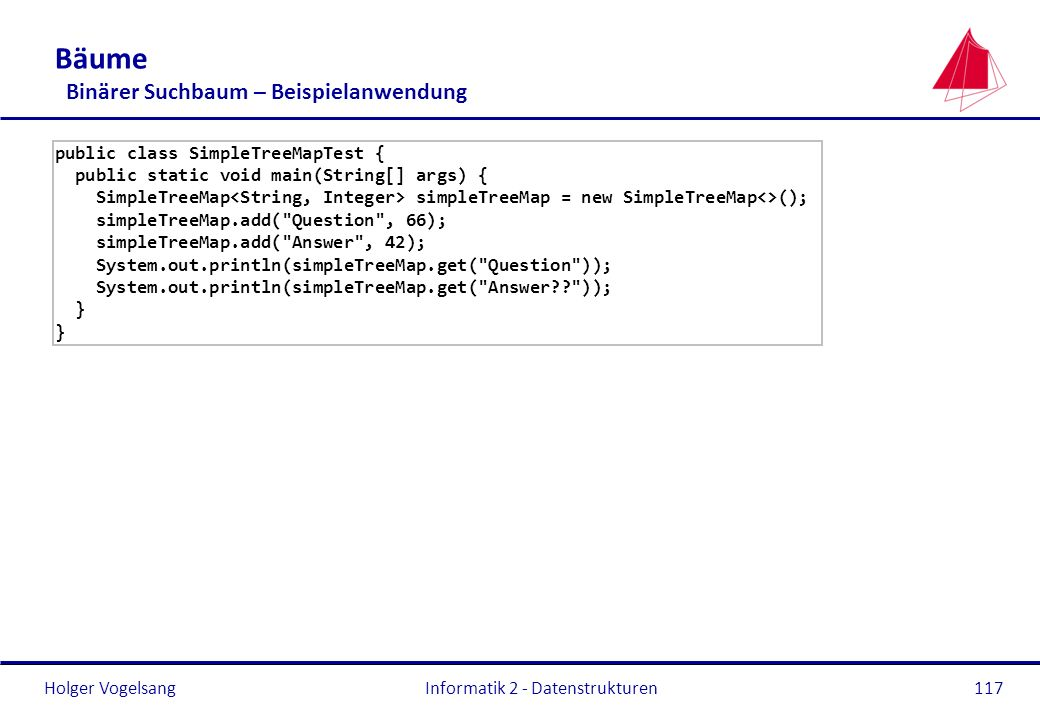 Holger Vogelsang Informatik 2 - Datenstrukturen117 Bäume Binärer Suchbaum – Beispielanwendung public class SimpleTreeMapTest { public static void main(String[] args) { SimpleTreeMap simpleTreeMap = new SimpleTreeMap<>(); simpleTreeMap.add( Question , 66); simpleTreeMap.add( Answer , 42); System.out.println(simpleTreeMap.get( Question )); System.out.println(simpleTreeMap.get( Answer?? )); }