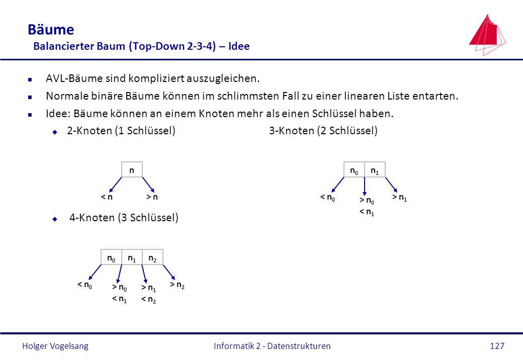 Holger Vogelsang Informatik 2 - Datenstrukturen127 Bäume Balancierter Baum (Top-Down 2-3-4) – Idee n AVL-Bäume sind kompliziert auszugleichen. n Norma