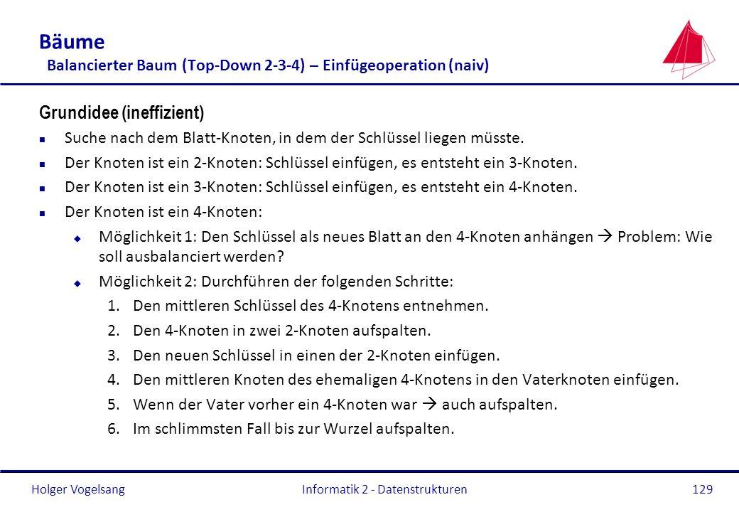 Holger Vogelsang Informatik 2 - Datenstrukturen129 Bäume Balancierter Baum (Top-Down 2-3-4) – Einfügeoperation (naiv) Grundidee (ineffizient) n Suche