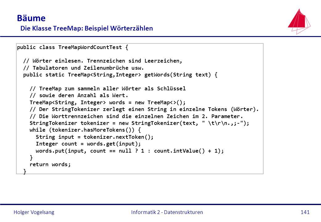 Holger Vogelsang Informatik 2 - Datenstrukturen141 Bäume Die Klasse TreeMap: Beispiel Wörterzählen public class TreeMapWordCountTest { // Wörter einle