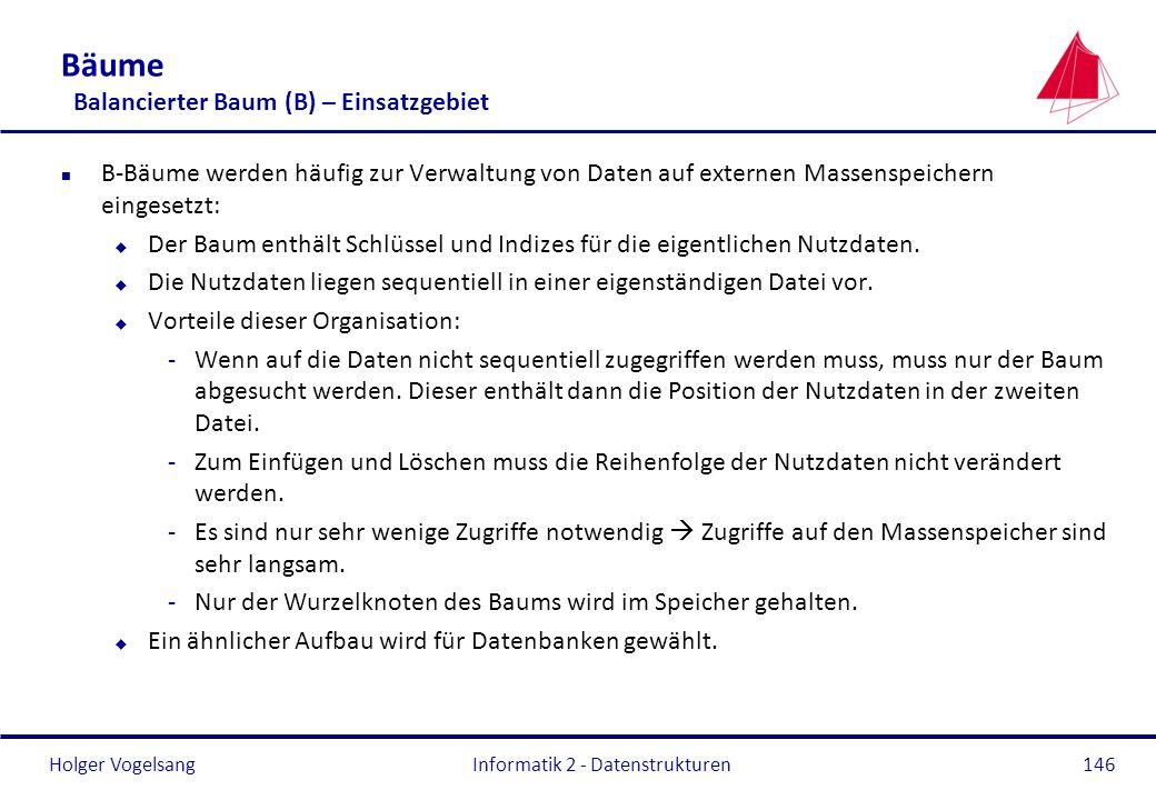 Holger Vogelsang Informatik 2 - Datenstrukturen146 Bäume Balancierter Baum (B) – Einsatzgebiet n B-Bäume werden häufig zur Verwaltung von Daten auf ex