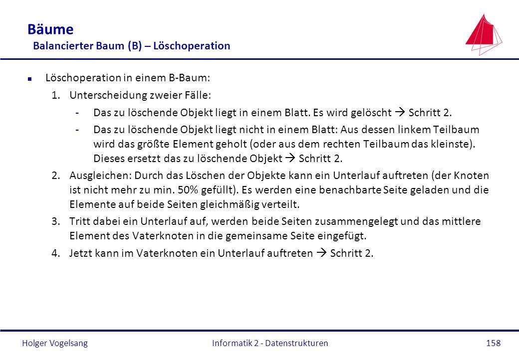 Holger Vogelsang Informatik 2 - Datenstrukturen158 Bäume Balancierter Baum (B) – Löschoperation n Löschoperation in einem B-Baum: 1.Unterscheidung zwe