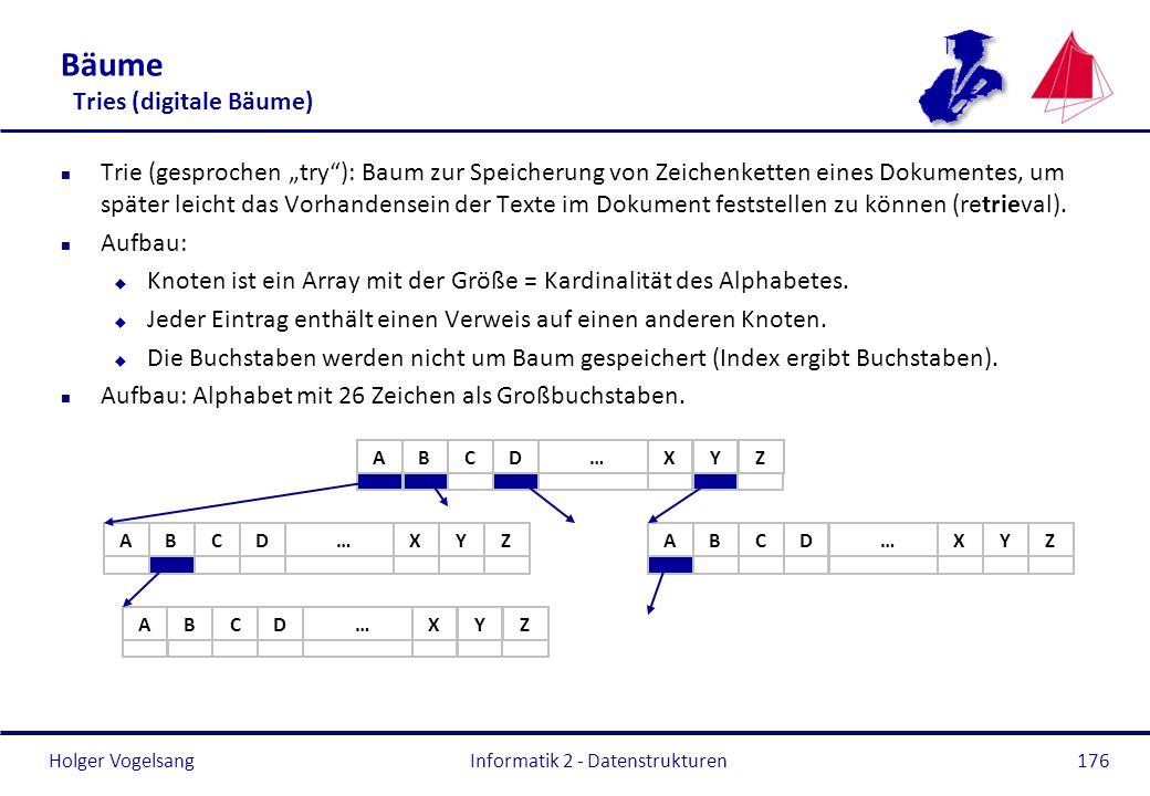 Holger Vogelsang Informatik 2 - Datenstrukturen176 Bäume Tries (digitale Bäume) n Trie (gesprochen try): Baum zur Speicherung von Zeichenketten eines