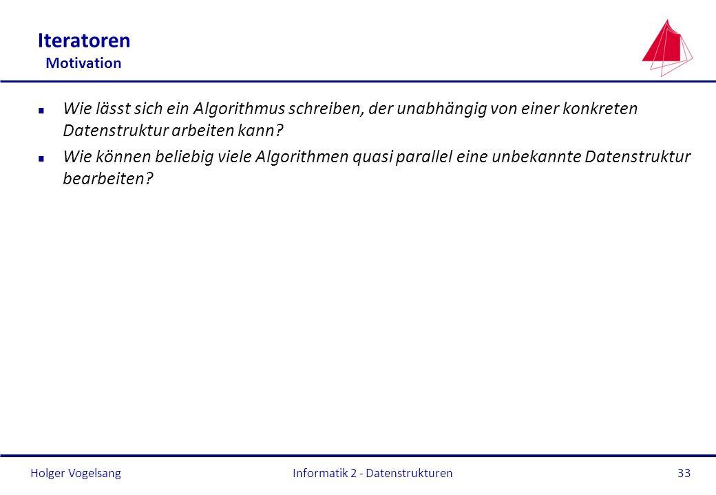 Holger Vogelsang Informatik 2 - Datenstrukturen33 Iteratoren Motivation n Wie lässt sich ein Algorithmus schreiben, der unabhängig von einer konkreten