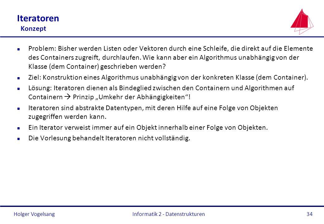Holger Vogelsang Informatik 2 - Datenstrukturen34 Iteratoren Konzept n Problem: Bisher werden Listen oder Vektoren durch eine Schleife, die direkt auf