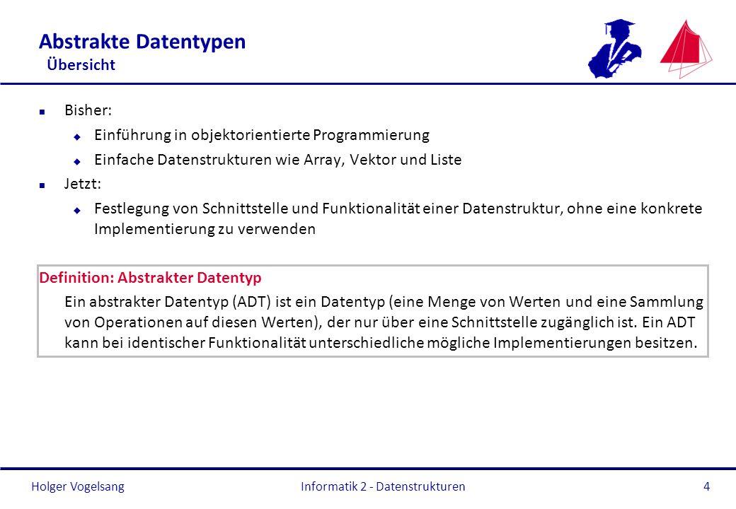 Holger Vogelsang Informatik 2 - Datenstrukturen5 Abstrakte Datentypen Übersicht n Eine ADT-Spezifikation besteht aus einer Signatur und Axiomen (hier stark vereinfacht dargestellt, die mathematischen Begriffe wurden teilweise nicht verwendet).