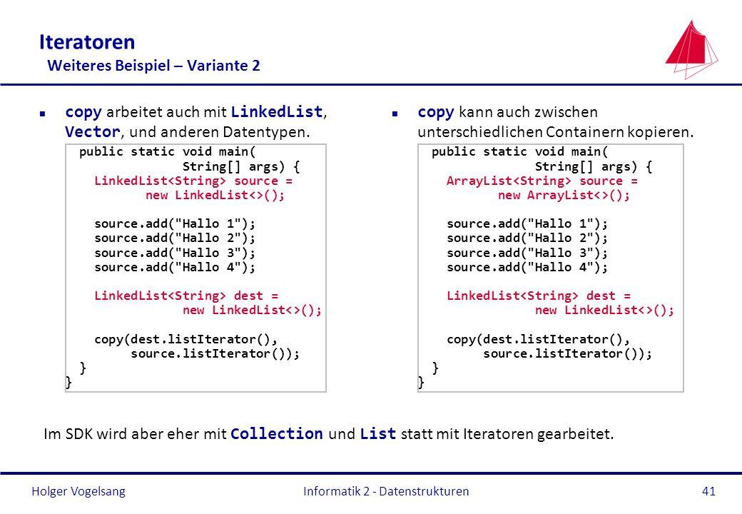 Holger Vogelsang Informatik 2 - Datenstrukturen41 Iteratoren Weiteres Beispiel – Variante 2 copy arbeitet auch mit LinkedList, Vector, und anderen Dat