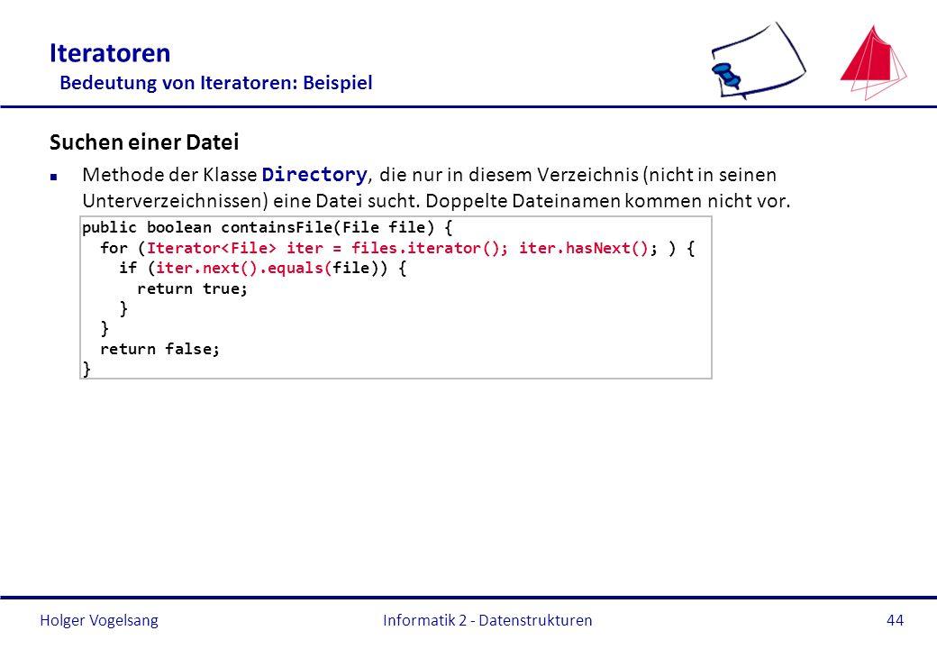 Holger Vogelsang Informatik 2 - Datenstrukturen44 Iteratoren Bedeutung von Iteratoren: Beispiel Suchen einer Datei Methode der Klasse Directory, die n